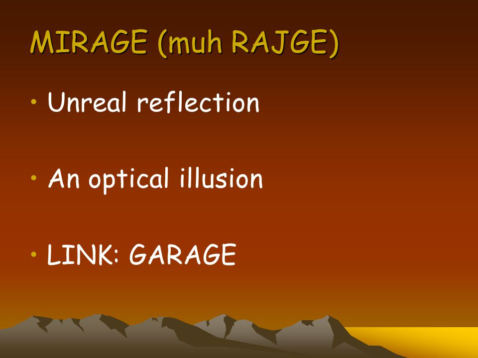 MIRAGE (muh RAJGE) Unreal reflection An optical illusion LINK: GARAGE