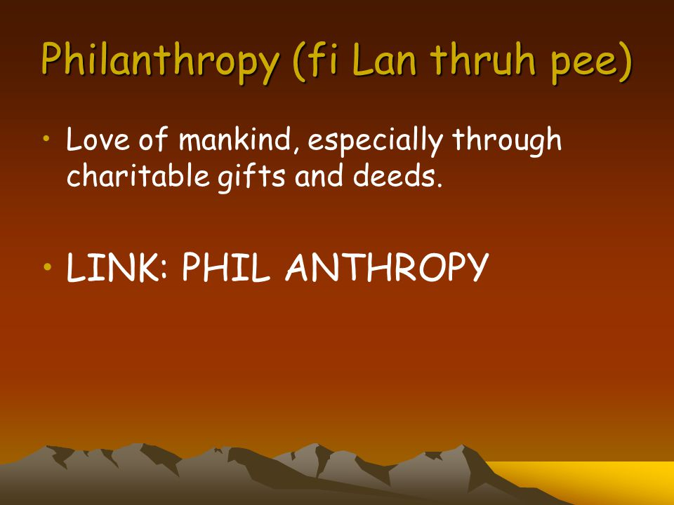 Philanthropy (fi Lan thruh pee) Love of mankind, especially through charitable gifts and deeds.