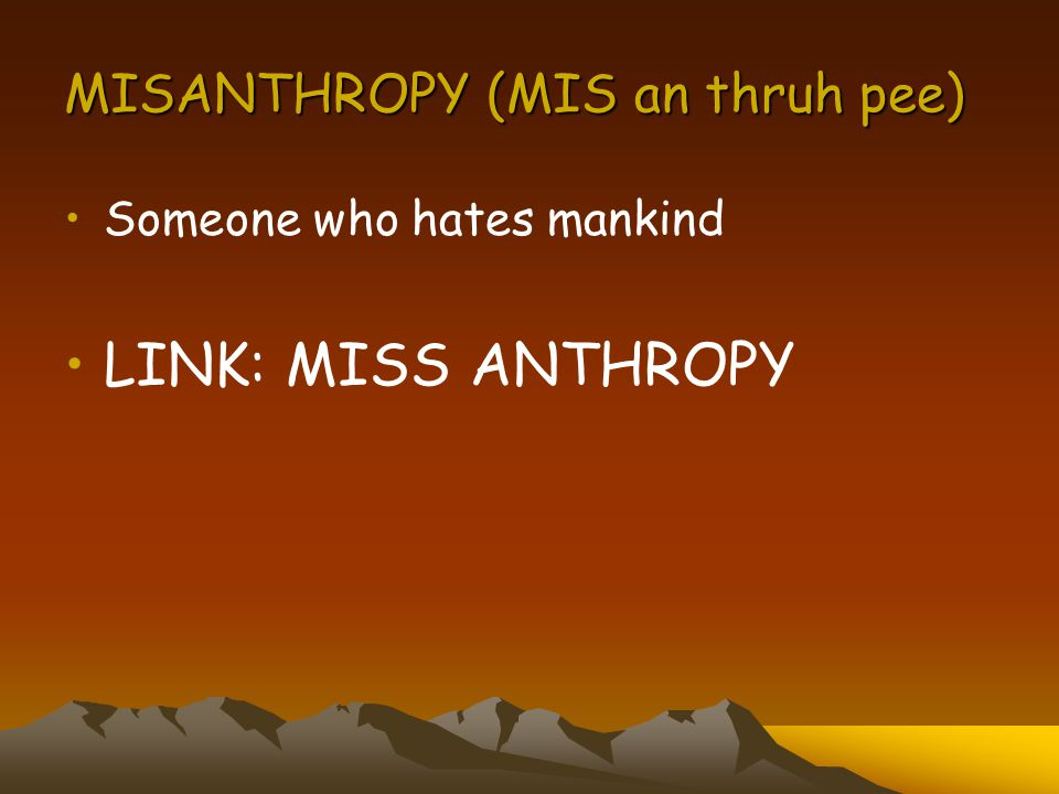MISANTHROPY (MIS an thruh pee) Someone who hates mankind LINK: MISS ANTHROPY