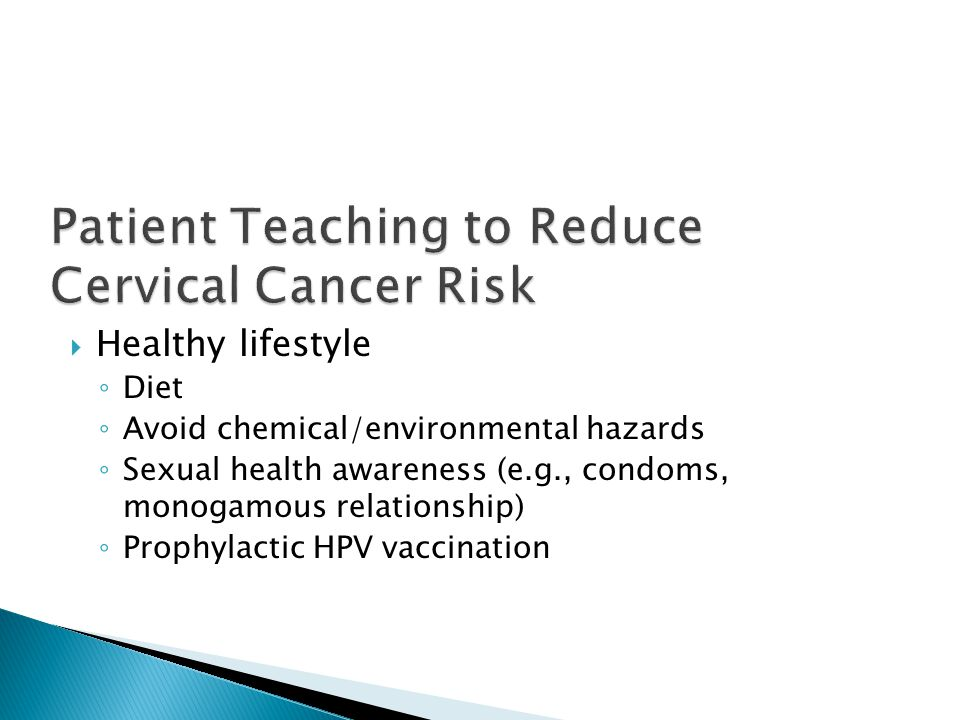  Healthy lifestyle ◦ Diet ◦ Avoid chemical/environmental hazards ◦ Sexual health awareness (e.g., condoms, monogamous relationship) ◦ Prophylactic HPV vaccination