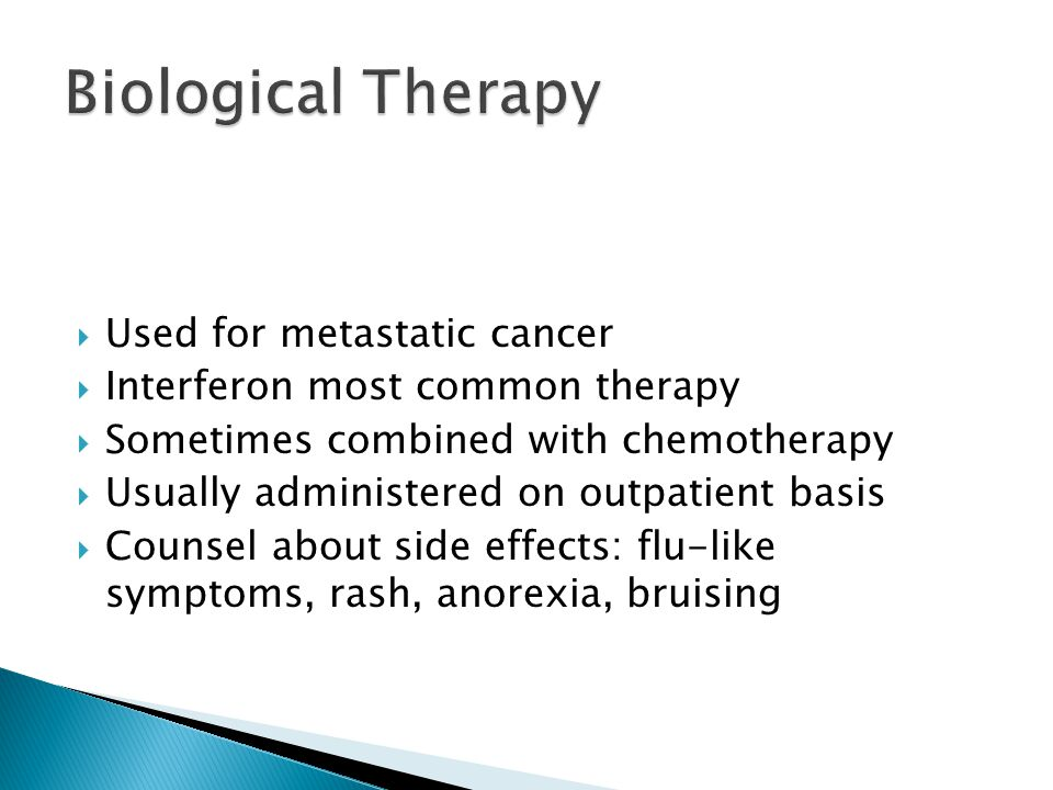  Used for metastatic cancer  Interferon most common therapy  Sometimes combined with chemotherapy  Usually administered on outpatient basis  Counsel about side effects: flu-like symptoms, rash, anorexia, bruising