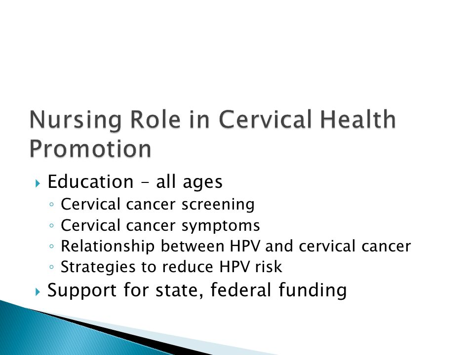  Education – all ages ◦ Cervical cancer screening ◦ Cervical cancer symptoms ◦ Relationship between HPV and cervical cancer ◦ Strategies to reduce HPV risk  Support for state, federal funding