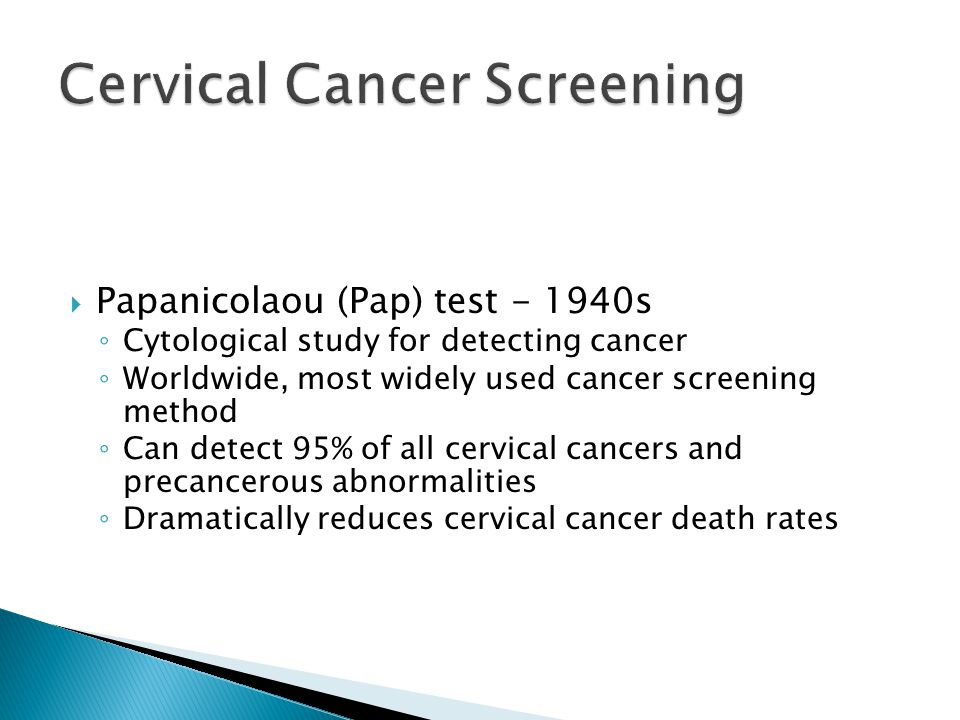  Papanicolaou (Pap) test - 1940s ◦ Cytological study for detecting cancer ◦ Worldwide, most widely used cancer screening method ◦ Can detect 95% of all cervical cancers and precancerous abnormalities ◦ Dramatically reduces cervical cancer death rates