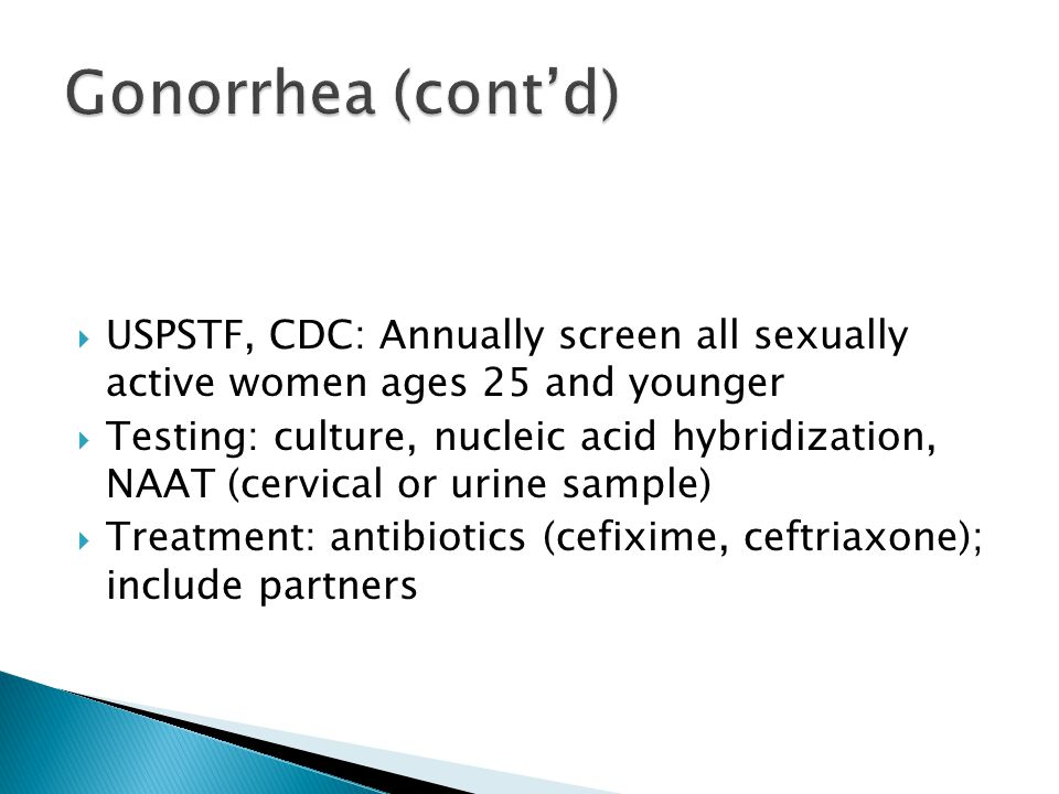  USPSTF, CDC: Annually screen all sexually active women ages 25 and younger  Testing: culture, nucleic acid hybridization, NAAT (cervical or urine s