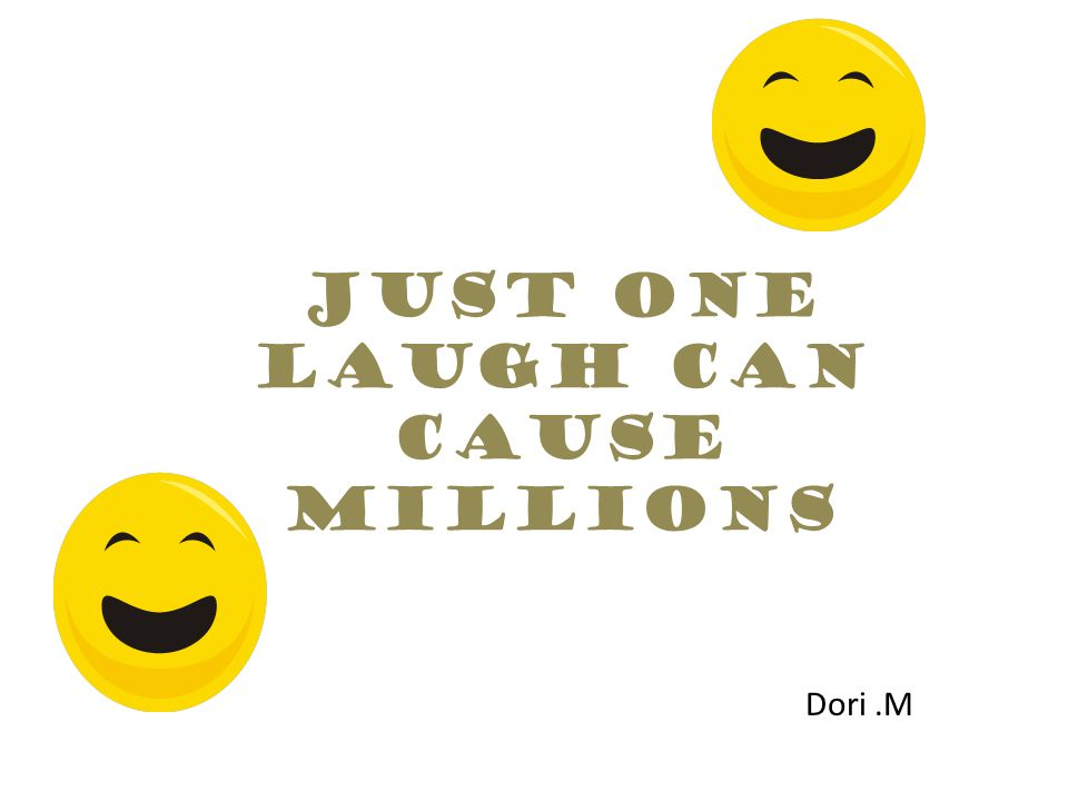 Just one laugh can cause millions Dori.M