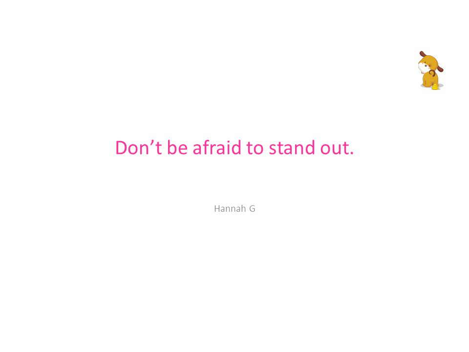 Don't be afraid to stand out. Hannah G