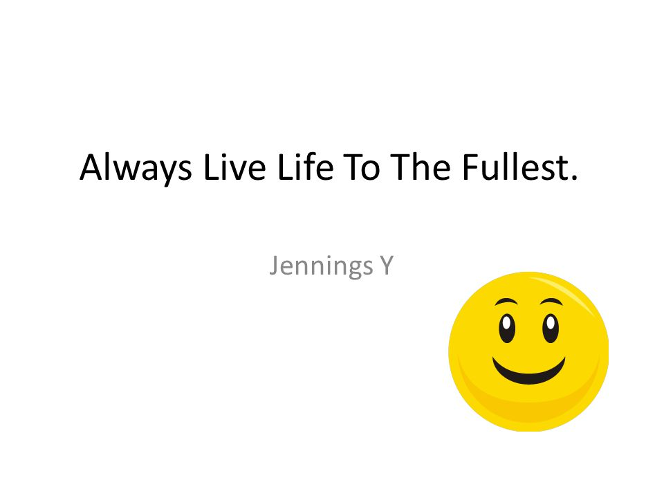Always Live Life To The Fullest. Jennings Y