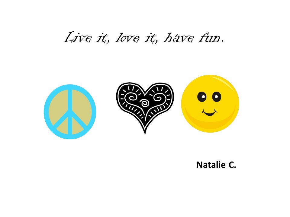 Live it, love it, have fun. Natalie C.