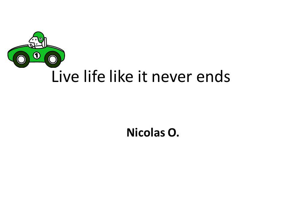 Live life like it never ends Nicolas O.