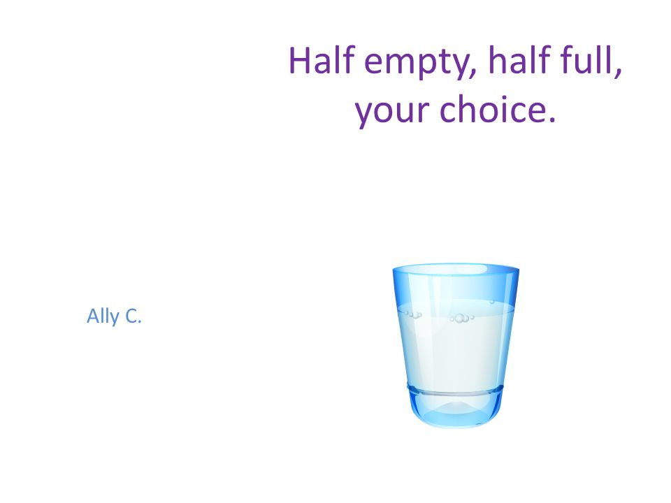 Half empty, half full, your choice. Ally C.