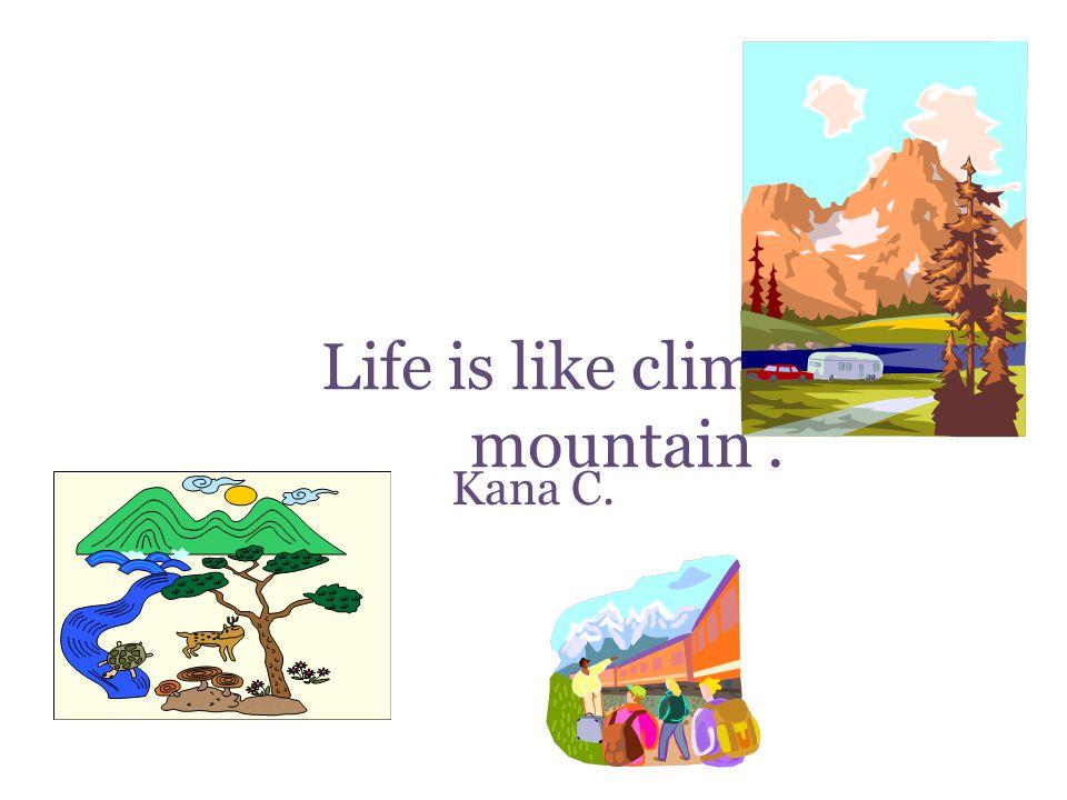 Life is like climbing a mountain. Kana C.