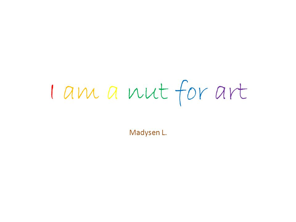 I am a nut for art Madysen L.