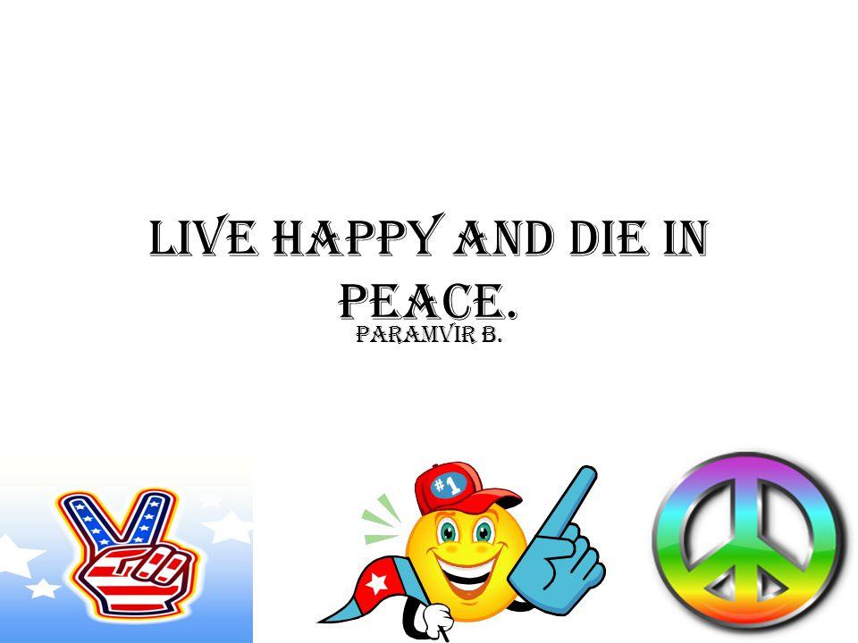 LIVE HAPPY AND DIE IN PEACE. Paramvir B.
