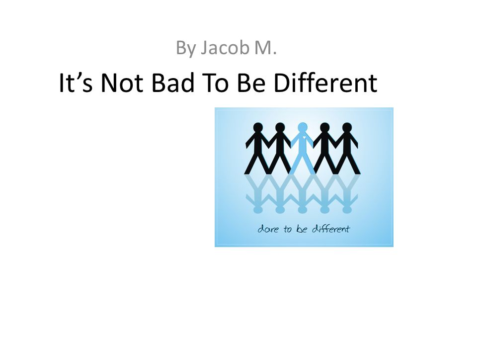 It's Not Bad To Be Different By Jacob M.