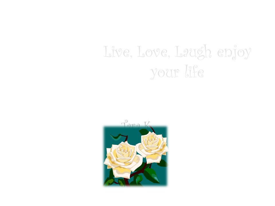 Live, Love, Laugh enjoy your life Tara K.