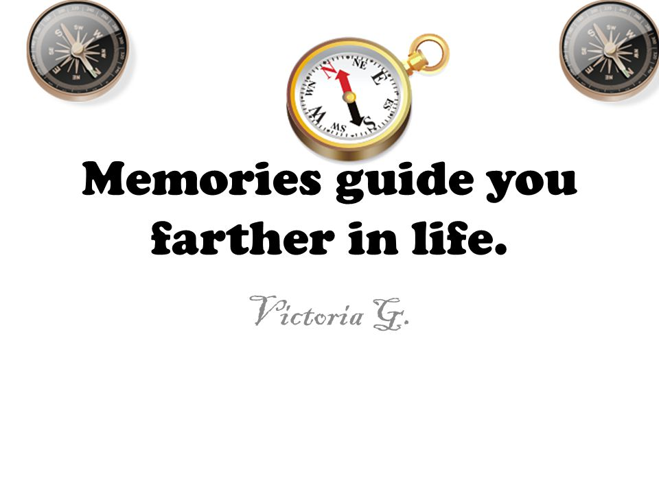 Memories guide you farther in life. Victoria G.