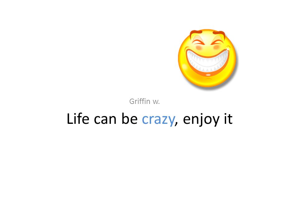 Life can be crazy, enjoy it Griffin w.