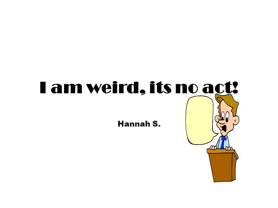 I am weird, its no act! Hannah S.