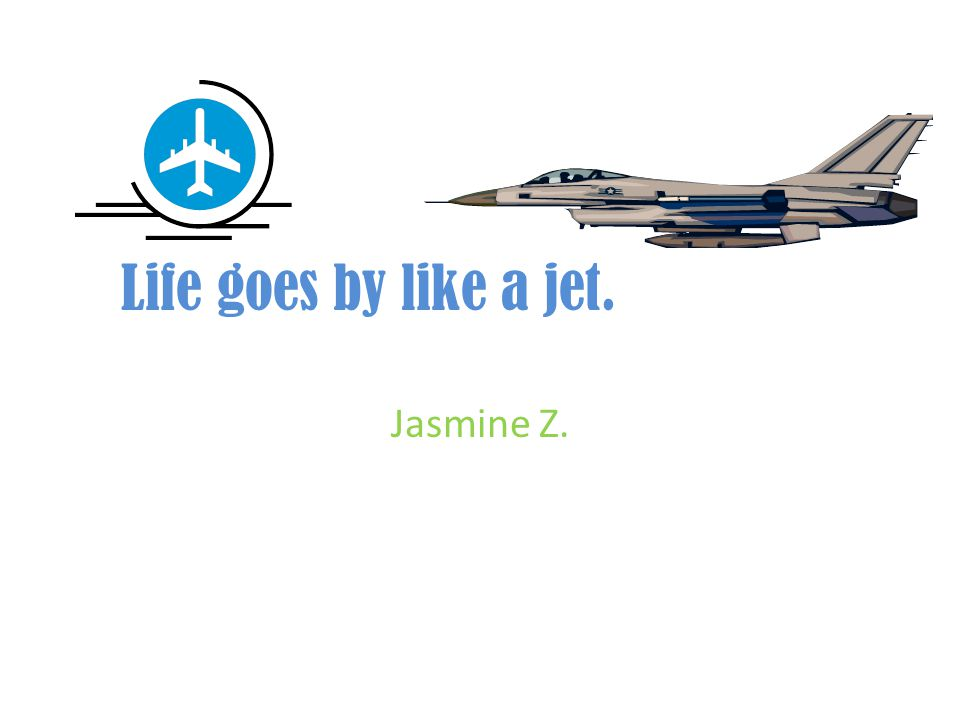 Life goes by like a jet. Jasmine Z.