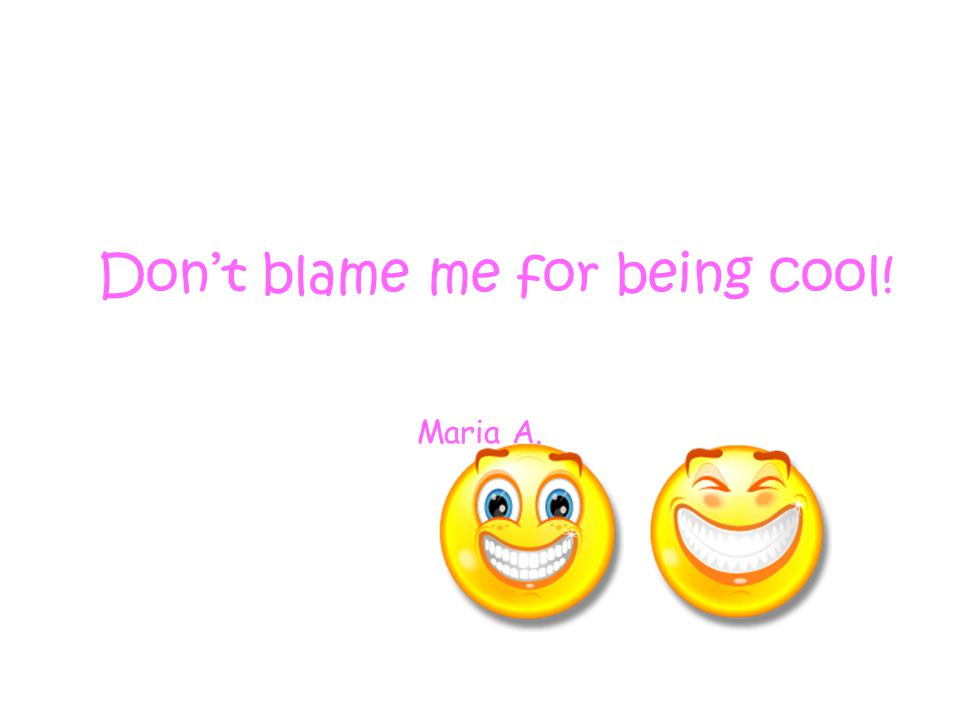 Don't blame me for being cool! Maria A.
