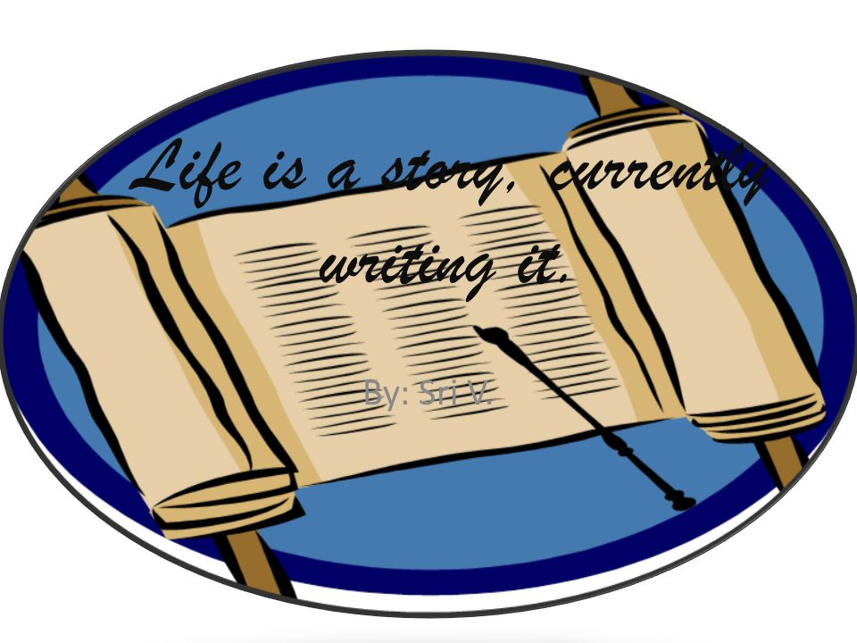 Life is a story, currently writing it. By: Sri V.