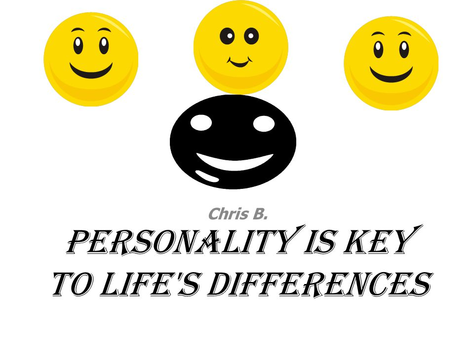 Personality is key to life's differences Chris B.