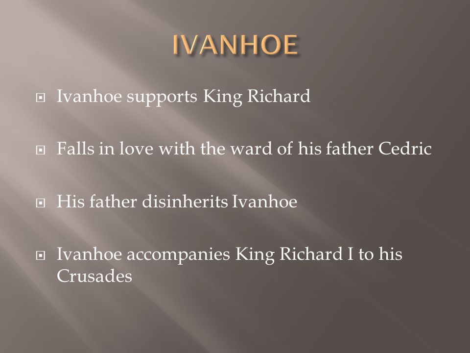  Ivanhoe supports King Richard  Falls in love with the ward of his father Cedric  His father disinherits Ivanhoe  Ivanhoe accompanies King Richard I to his Crusades