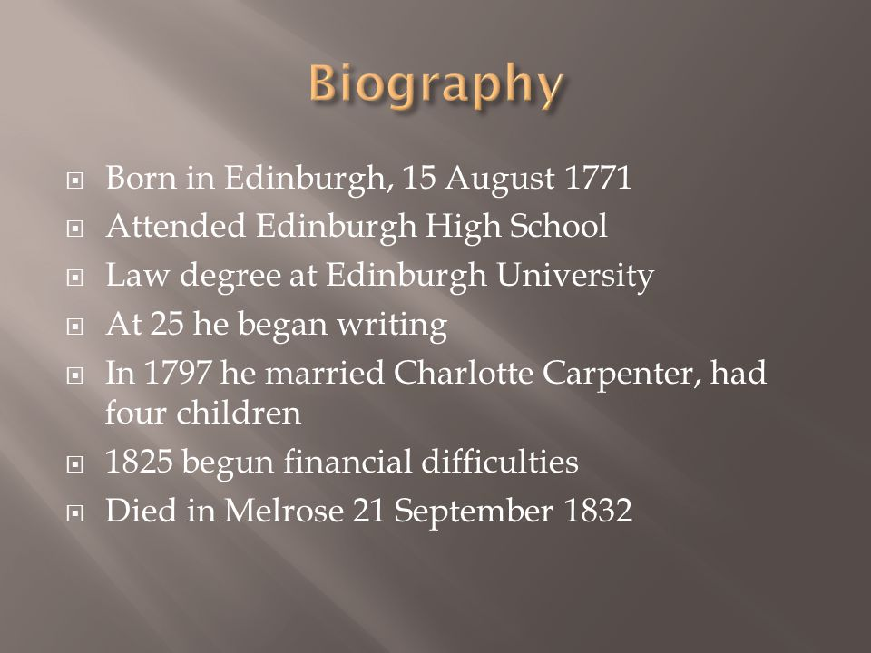  Born in Edinburgh, 15 August 1771  Attended Edinburgh High School  Law degree at Edinburgh University  At 25 he began writing  In 1797 he married Charlotte Carpenter, had four children  1825 begun financial difficulties  Died in Melrose 21 September 1832