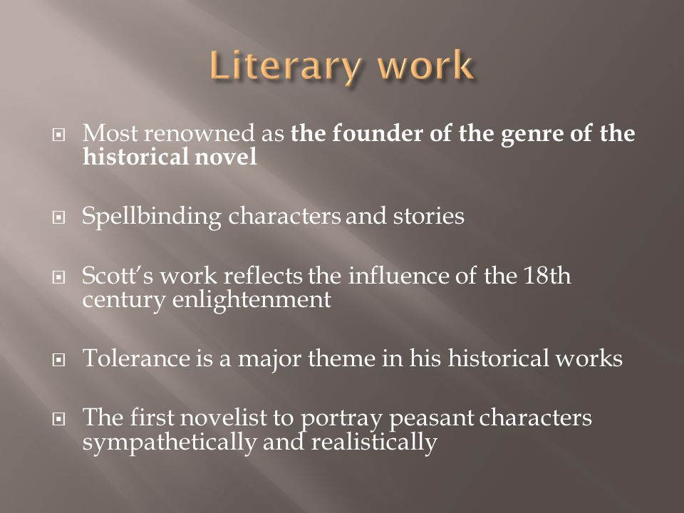  Most renowned as the founder of the genre of the historical novel  Spellbinding characters and stories  Scott's work reflects the influence of the 18th century enlightenment  Tolerance is a major theme in his historical works  The first novelist to portray peasant characters sympathetically and realistically