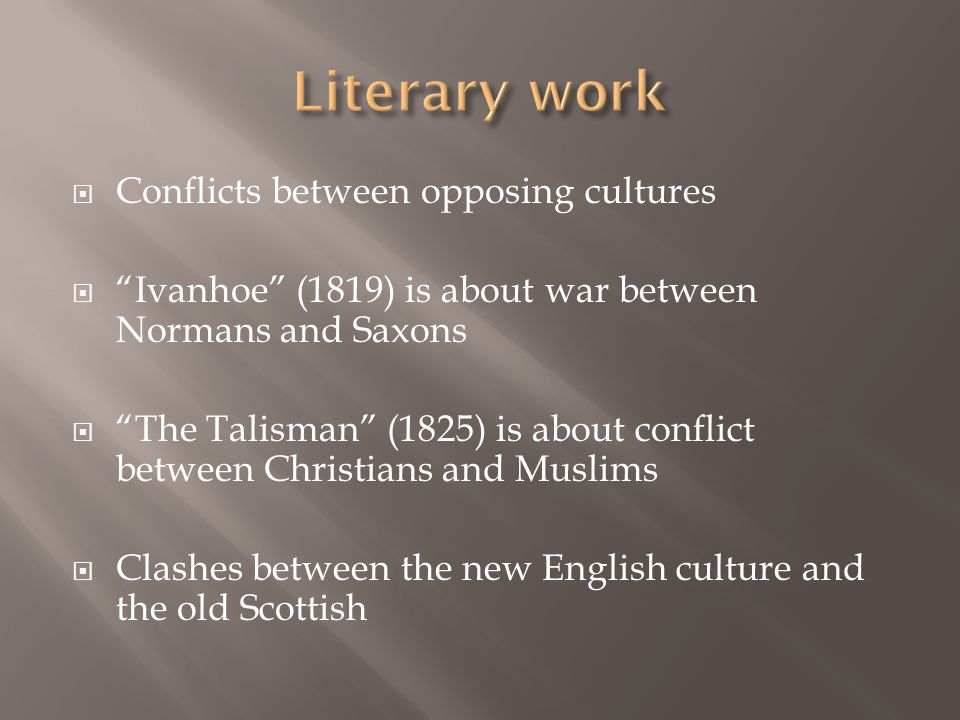  Conflicts between opposing cultures  Ivanhoe (1819) is about war between Normans and Saxons  The Talisman (1825) is about conflict between Christians and Muslims  Clashes between the new English culture and the old Scottish