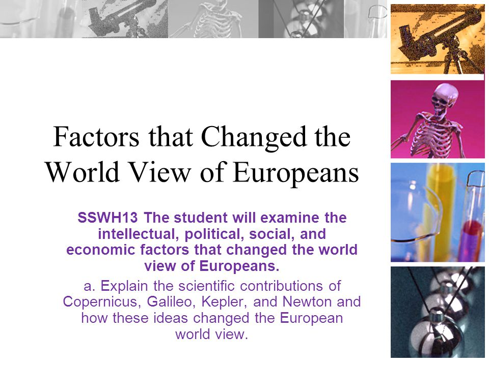 Factors that Changed the World View of Europeans SSWH13 The student will examine the intellectual, political, social, and economic factors that change