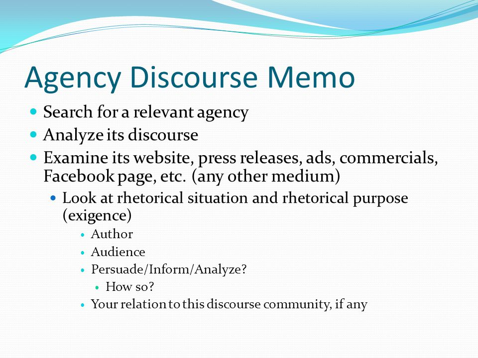 Agency Discourse Memo Search for a relevant agency Analyze its discourse Examine its website, press releases, ads, commercials, Facebook page, etc.