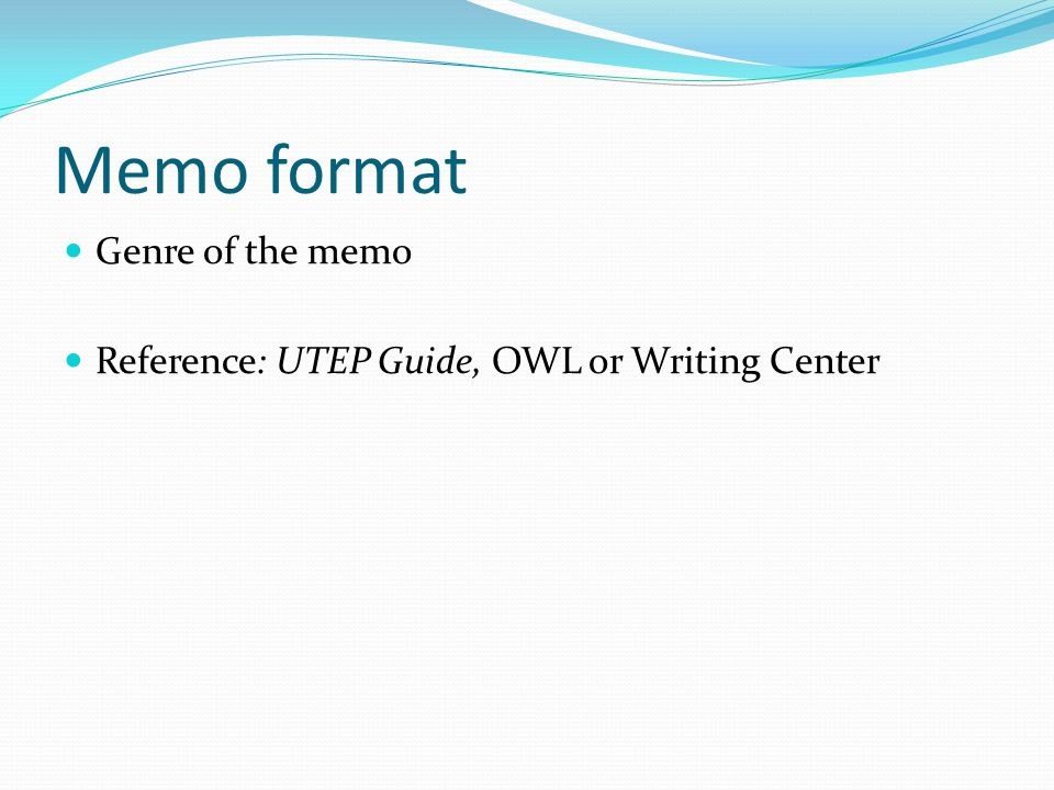 Memo format Genre of the memo Reference: UTEP Guide, OWL or Writing Center