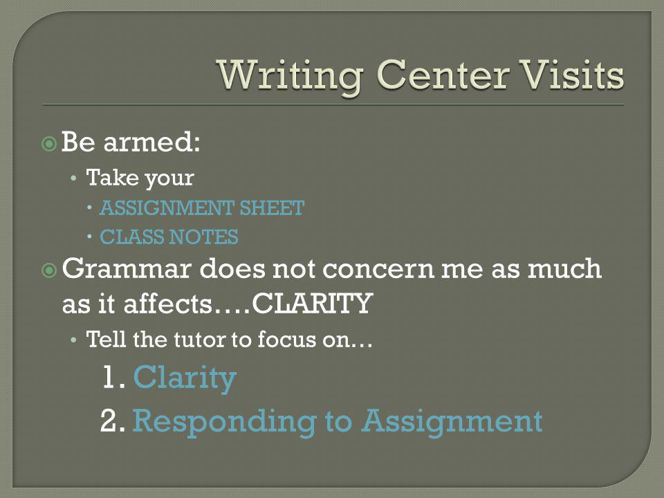  Be armed: Take your  ASSIGNMENT SHEET  CLASS NOTES  Grammar does not concern me as much as it affects….CLARITY Tell the tutor to focus on… 1.