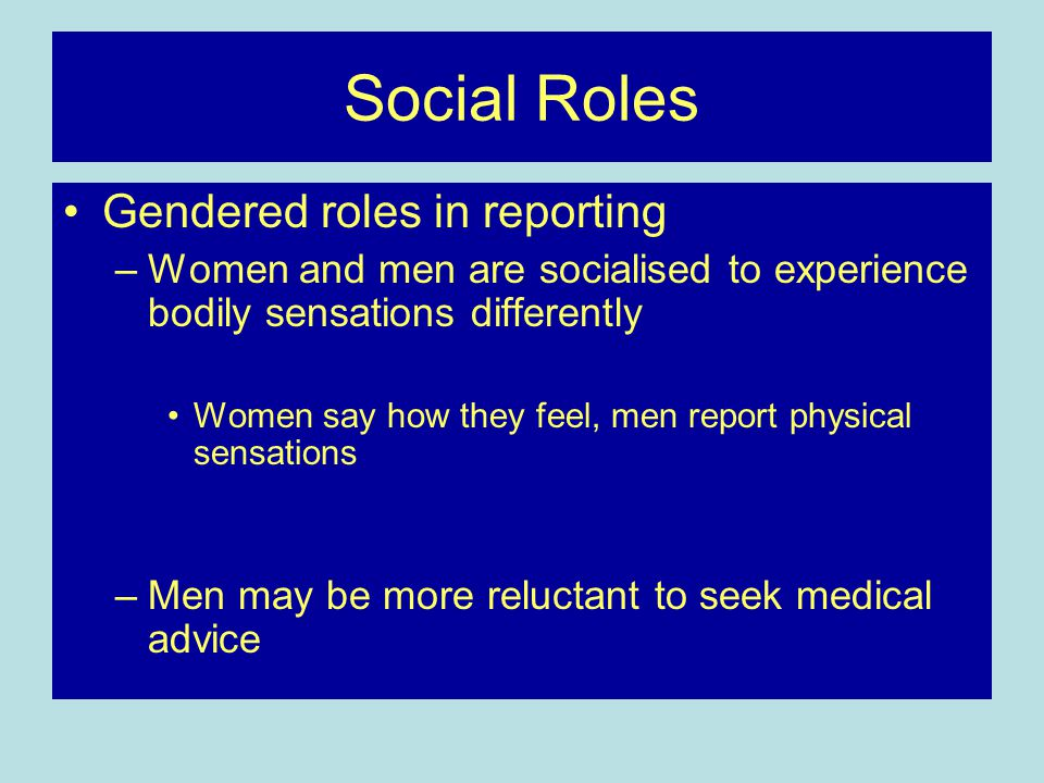 Social Roles Gendered roles in reporting –Women and men are socialised to experience bodily sensations differently Women say how they feel, men report