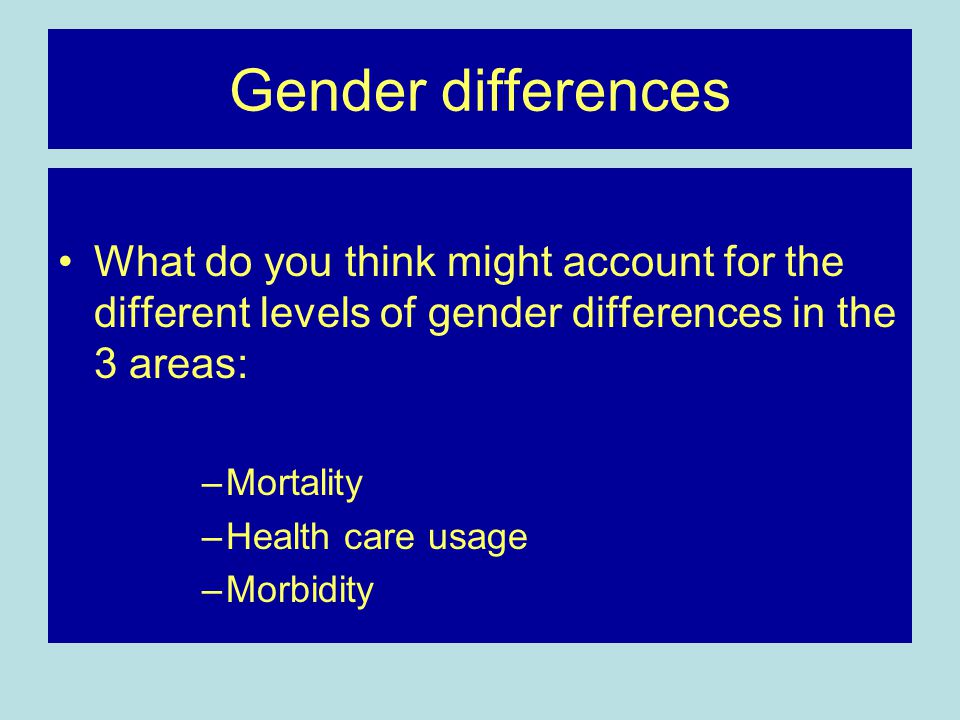 Gender differences What do you think might account for the different levels of gender differences in the 3 areas: –Mortality –Health care usage –Morbi