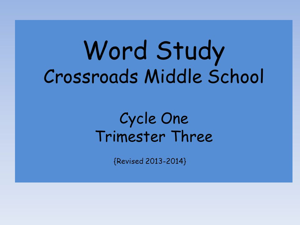 Word Study Crossroads Middle School Cycle One Trimester Three {Revised 2013-2014}
