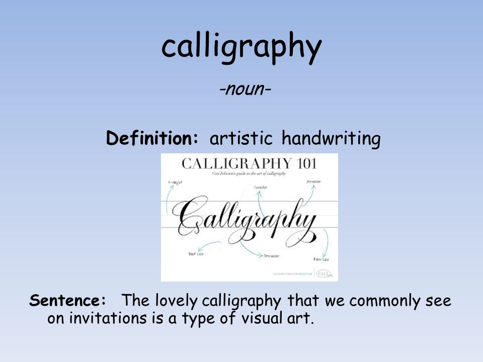 calligraphy -noun- Definition: artistic handwriting Sentence: The lovely calligraphy that we commonly see on invitations is a type of visual art.