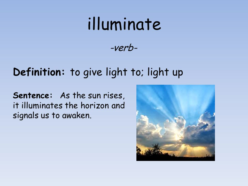 illuminate -verb- Definition: to give light to; light up Sentence: As the sun rises, it illuminates the horizon and signals us to awaken.