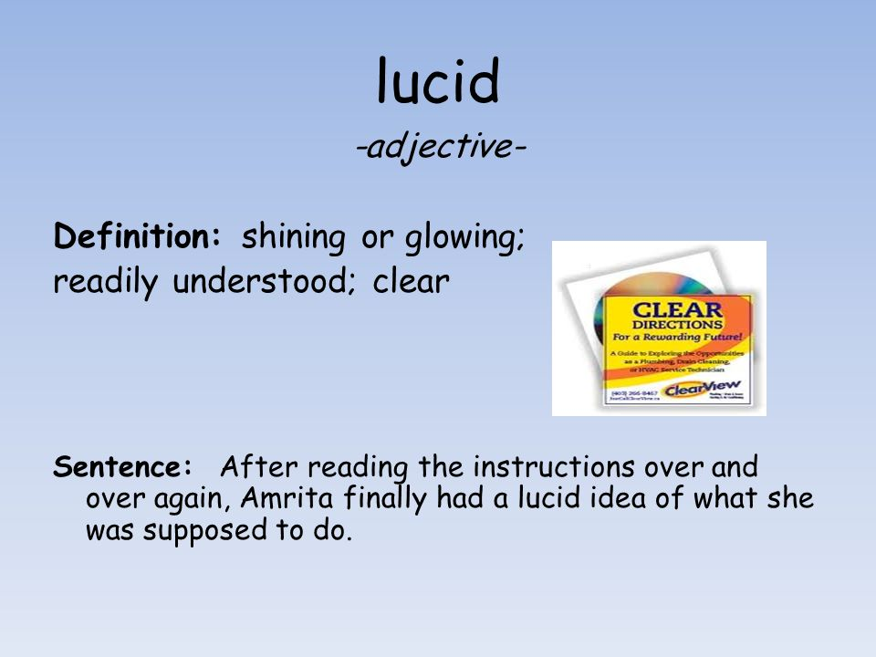 lucid -adjective- Definition: shining or glowing; readily understood; clear Sentence: After reading the instructions over and over again, Amrita final
