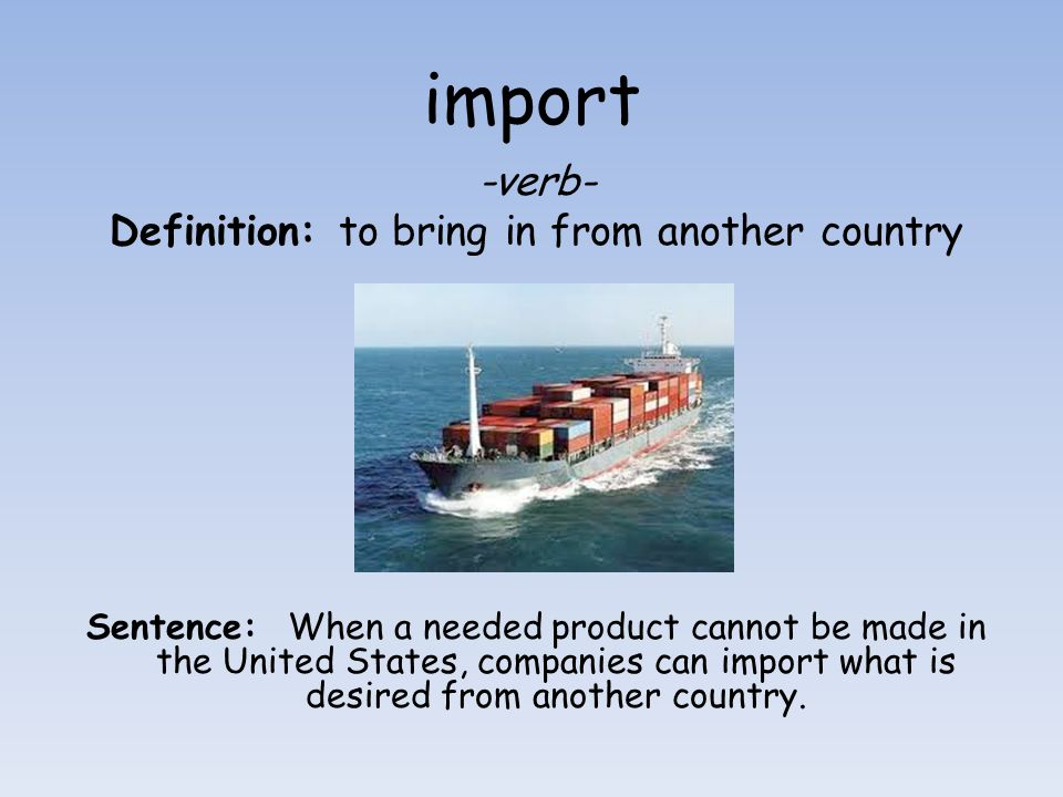 import -verb- Definition: to bring in from another country Sentence: When a needed product cannot be made in the United States, companies can import w