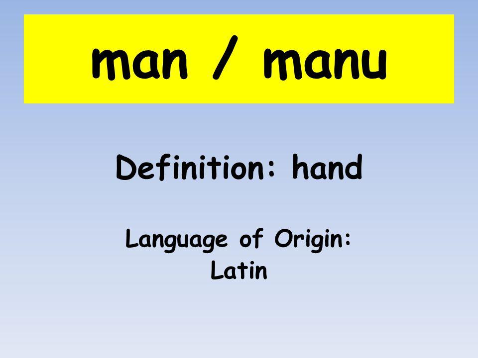 man / manu Definition: hand Language of Origin: Latin