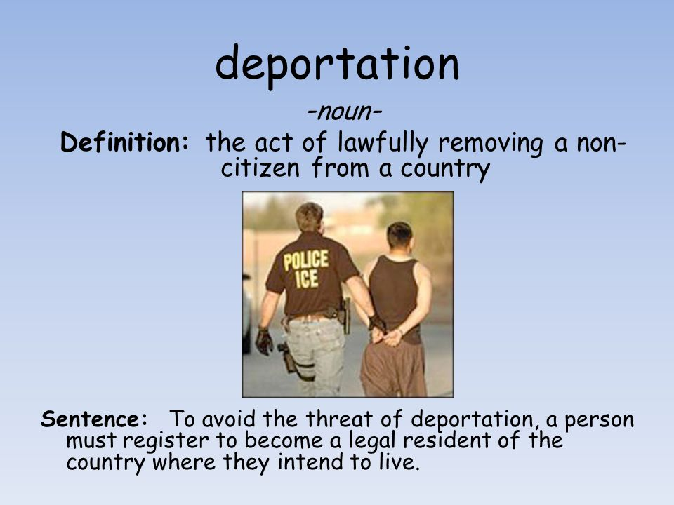 deportation - noun - Definition: the act of lawfully removing a non- citizen from a country Sentence: To avoid the threat of deportation, a person mus