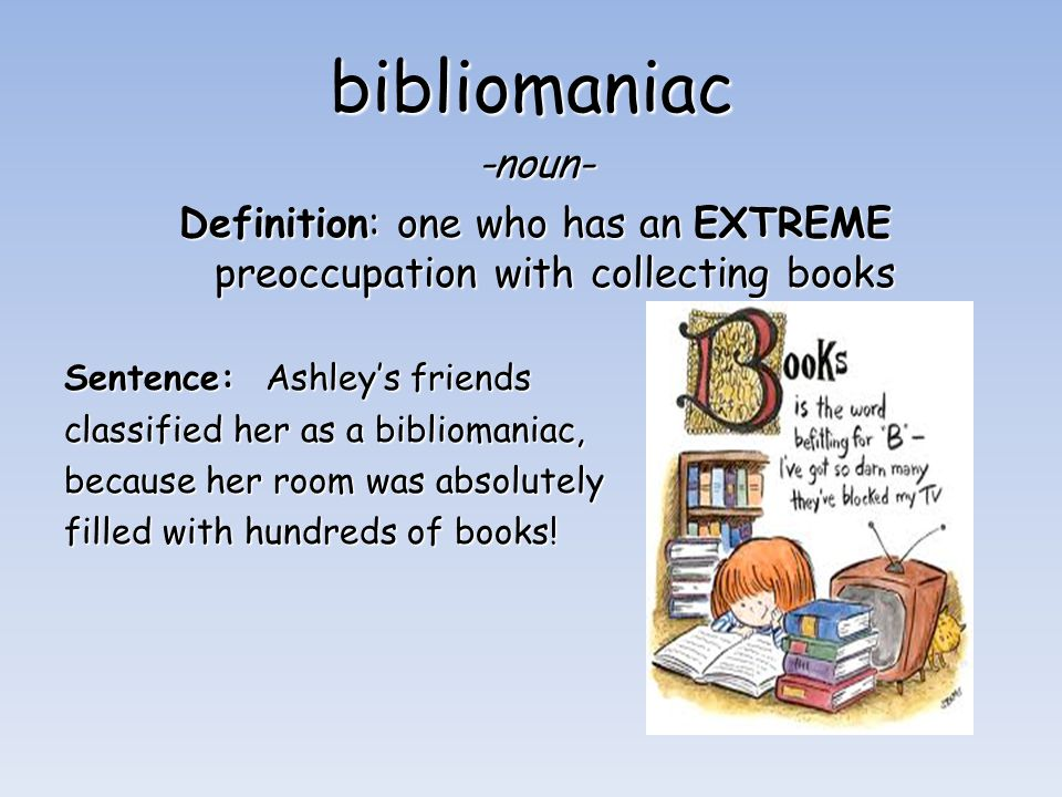 bibliomaniac -noun- Definition: one who has an EXTREME preoccupation with collecting books Sentence: Ashley's friends classified her as a bibliomaniac