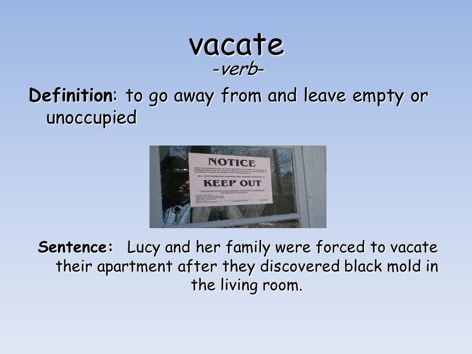 vacate -verb- Definition: to go away from and leave empty or unoccupied Sentence: Lucy and her family were forced to vacate their apartment after they