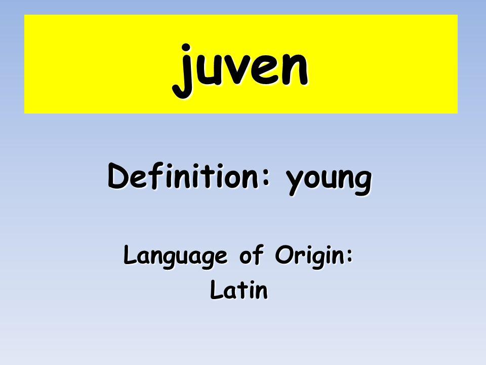 juven Definition: young Language of Origin: Latin