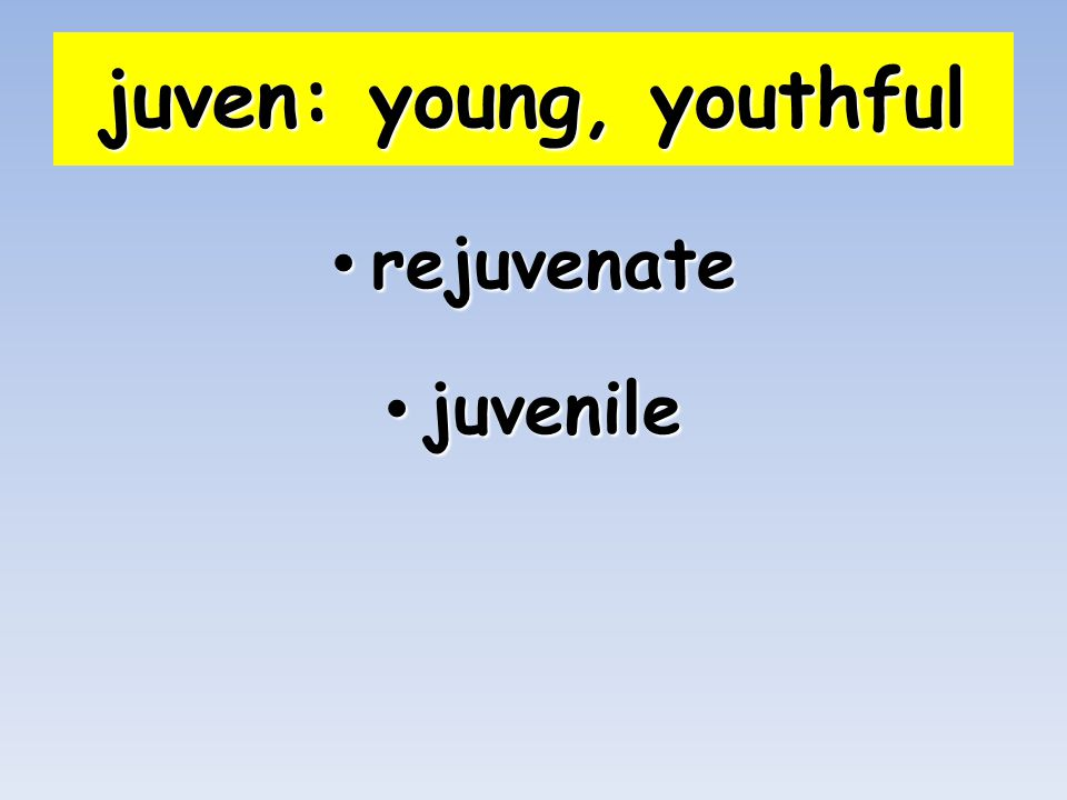 juven: young, youthful rejuvenate rejuvenate juvenile juvenile