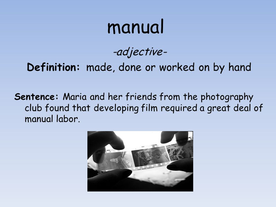 manual -adjective- Definition: made, done or worked on by hand Sentence: Maria and her friends from the photography club found that developing film re
