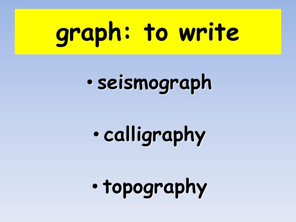 graph: to write seismograph seismograph calligraphy calligraphy topography topography
