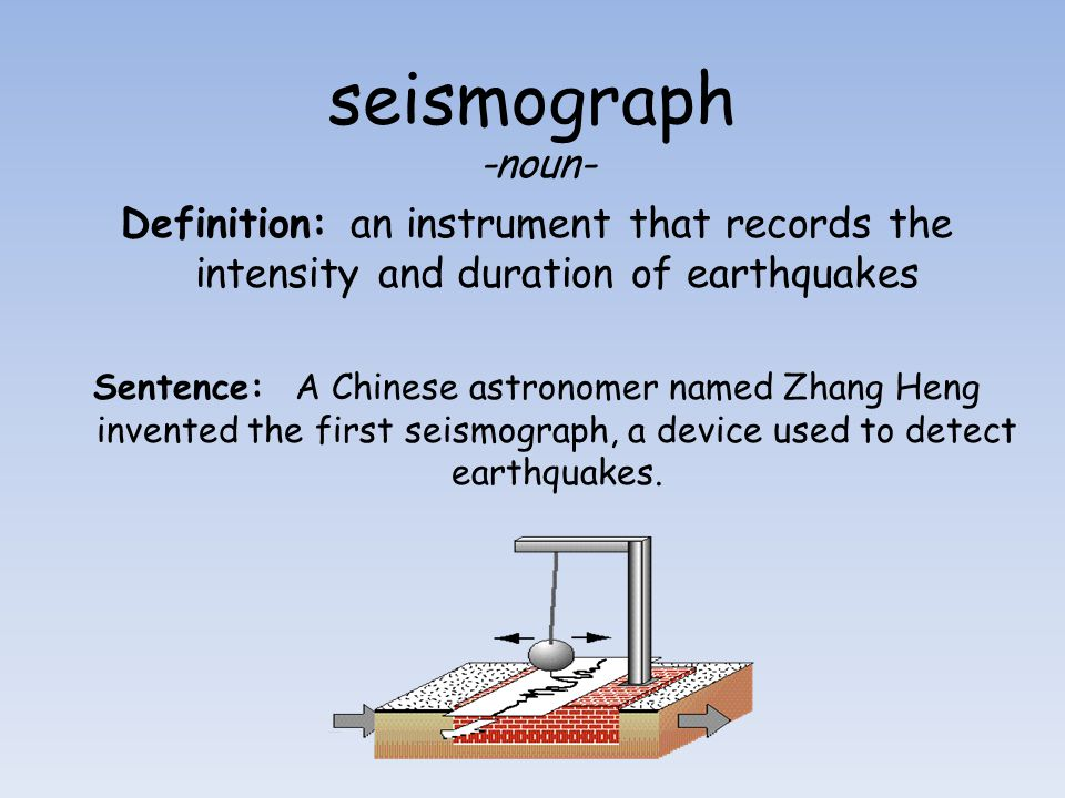seismograph -noun- Definition: an instrument that records the intensity and duration of earthquakes Sentence: A Chinese astronomer named Zhang Heng in